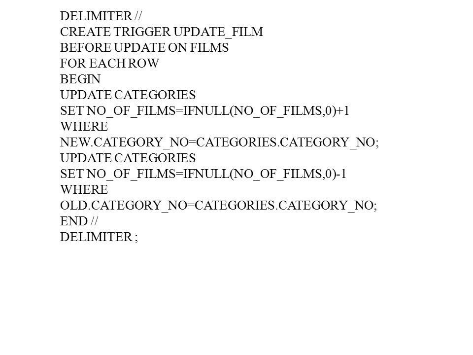 DELIMITER // CREATE TRIGGER UPDATE_FILM BEFORE UPDATE ON FILMS FOR EACH ROW BEGIN UPDATE CATEGORIES SET NO_OF_FILMS=IFNULL(NO_OF_FILMS,0)+1 WHERE NEW.CATEGORY_NO=CATEGORIES.CATEGORY_NO; UPDATE CATEGORIES SET NO_OF_FILMS=IFNULL(NO_OF_FILMS,0)-1 WHERE OLD.CATEGORY_NO=CATEGORIES.CATEGORY_NO; END // DELIMITER ;