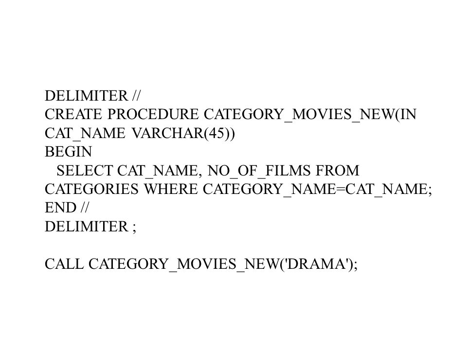 DELIMITER // CREATE PROCEDURE CATEGORY_MOVIES_NEW(IN CAT_NAME VARCHAR(45)) BEGIN SELECT CAT_NAME, NO_OF_FILMS FROM CATEGORIES WHERE CATEGORY_NAME=CAT_NAME; END // DELIMITER ; CALL CATEGORY_MOVIES_NEW( DRAMA );