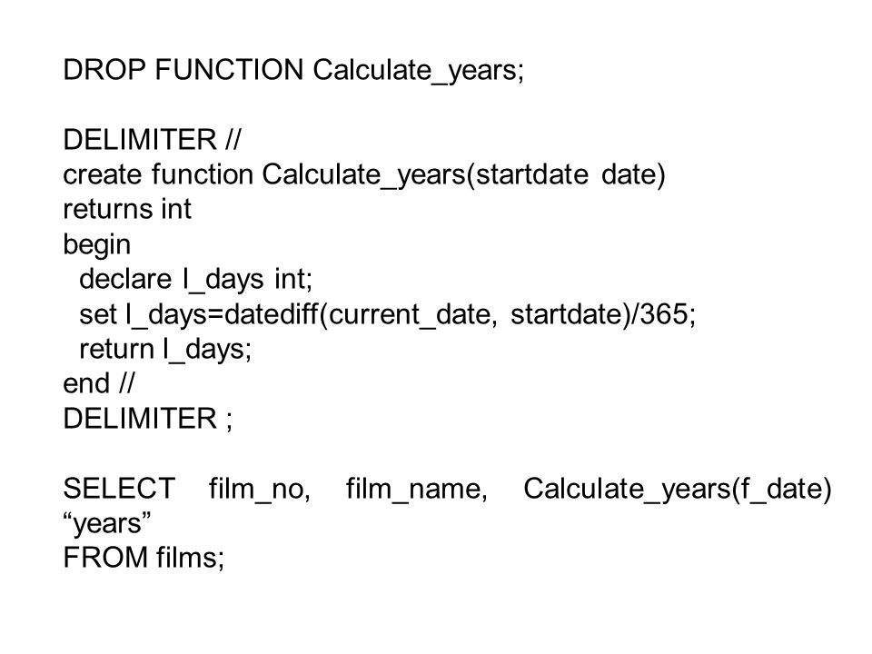 DROP FUNCTION Calculate_years; DELIMITER // create function Calculate_years(startdate date) returns int begin declare l_days int; set l_days=datediff(current_date, startdate)/365; return l_days; end // DELIMITER ; SELECT film_no, film_name, Calculate_years(f_date) years FROM films;