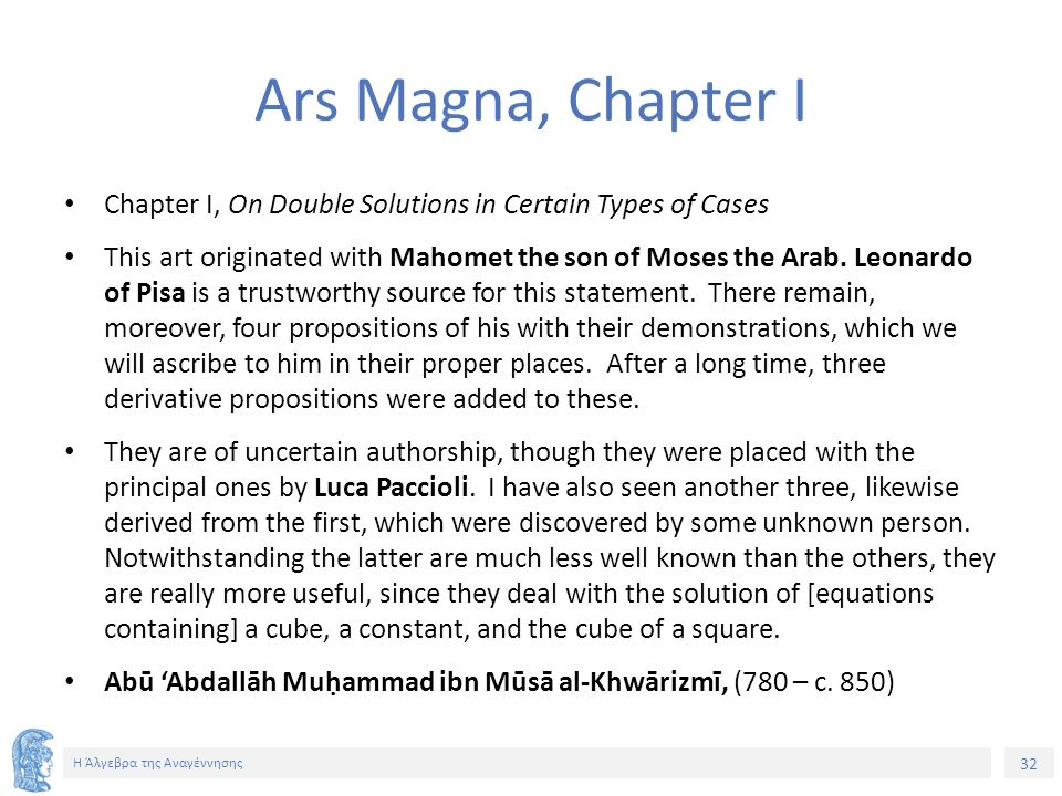32 Η Άλγεβρα της Αναγέννησης Ars Magna, Chapter I Chapter I, On Double Solutions in Certain Types of Cases This art originated with Mahomet the son of Moses the Arab.