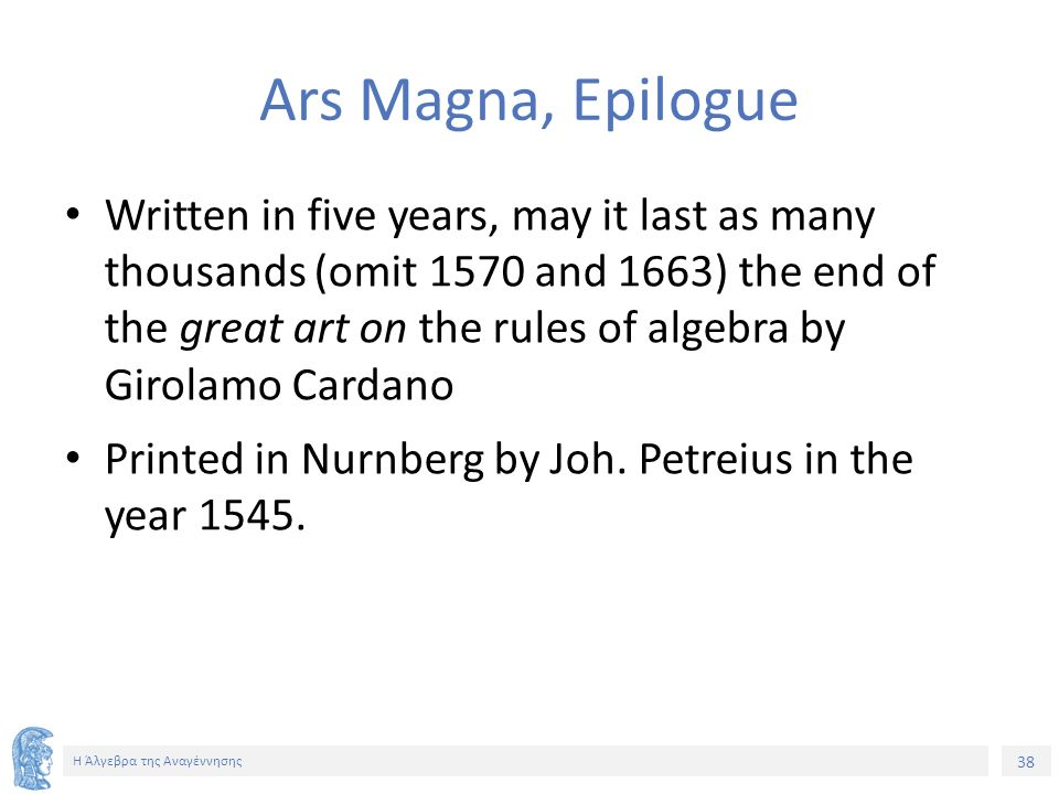 38 Η Άλγεβρα της Αναγέννησης Ars Magna, Epilogue Written in five years, may it last as many thousands (omit 1570 and 1663) the end of the great art on the rules of algebra by Girolamo Cardano Printed in Nurnberg by Joh.