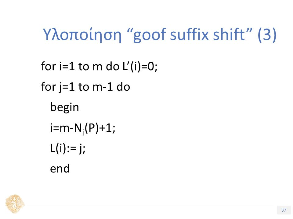 37 Τίτλος Ενότητας Υλοποίηση goof suffix shift (3) for i=1 to m do L'(i)=0; for j=1 to m-1 do begin i=m-N j (P)+1; L(i):= j; end