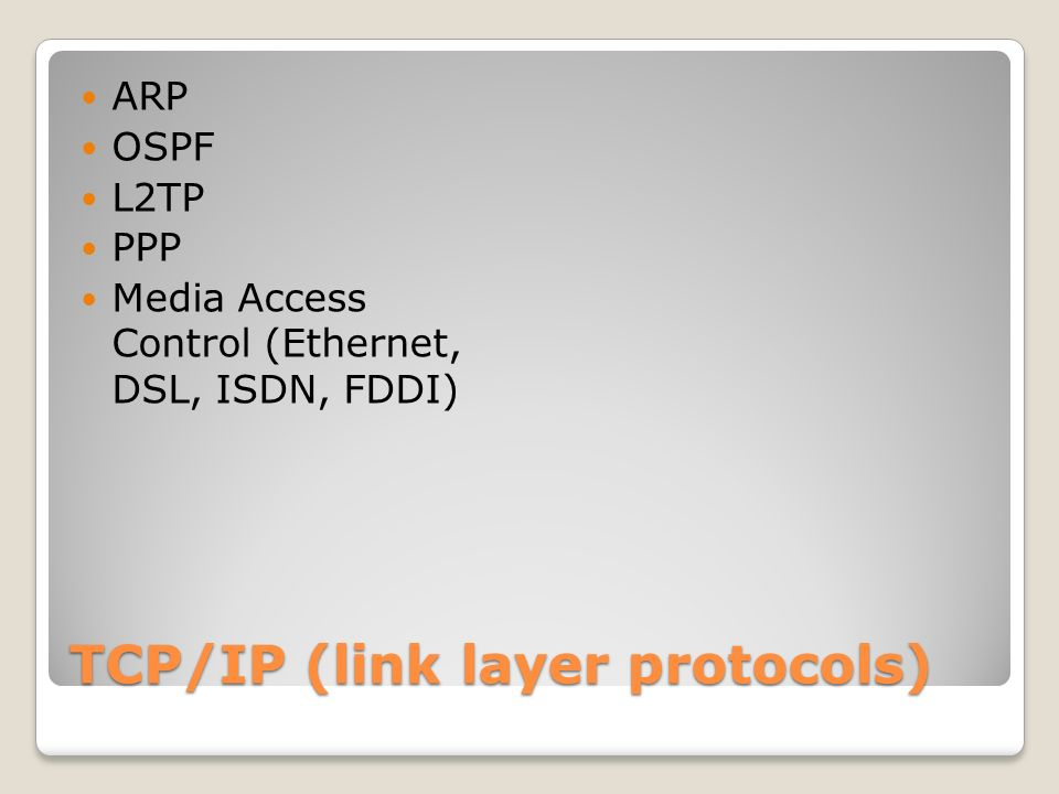 TCP/IP (link layer protocols) ARP OSPF L2TP PPP Media Access Control (Ethernet, DSL, ISDN, FDDI)