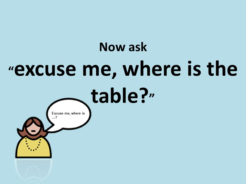 Now ask excuse me, where is the table Excuse me, where is …