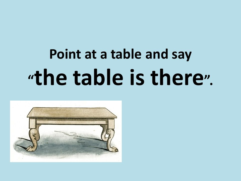 Point at a table and say the table is there .