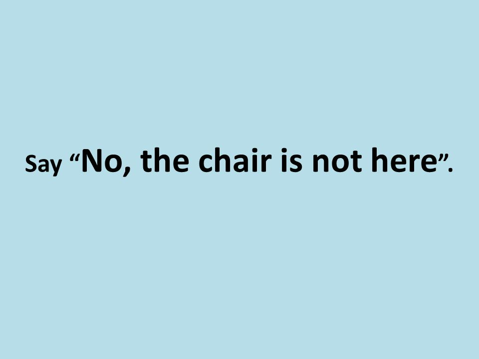 Say No, the chair is not here .