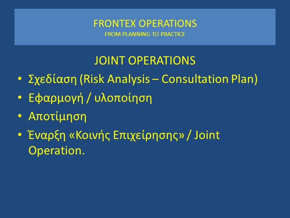 FRONTEX OPERATIONS FROM PLANNING TO PRACTICE JOINT OPERATIONS Σχεδίαση (Risk Analysis – Consultation Plan) Εφαρμογή / υλοποίηση Αποτίμηση Έναρξη «Κοινής Επιχείρησης» / Joint Operation.