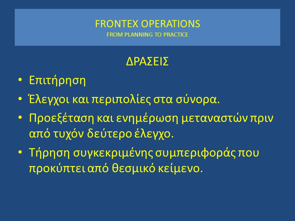 FRONTEX OPERATIONS FROM PLANNING TO PRACTICE ΔΡΑΣΕΙΣ Επιτήρηση Έλεγχοι και περιπολίες στα σύνορα.