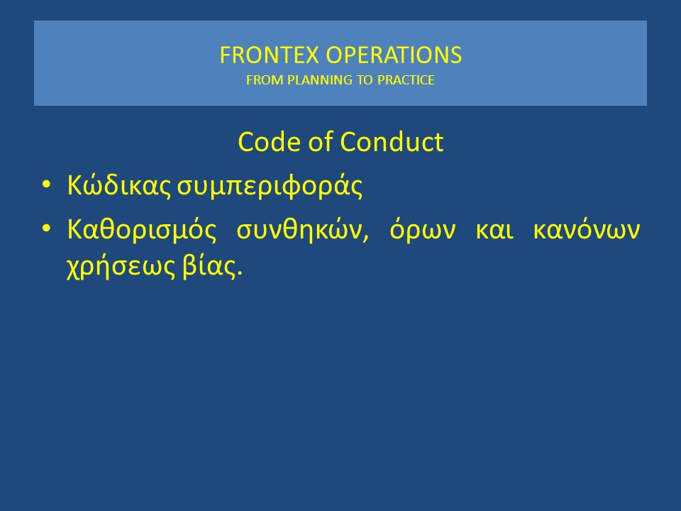 FRONTEX OPERATIONS FROM PLANNING TO PRACTICE Code of Conduct Κώδικας συμπεριφοράς Καθορισμός συνθηκών, όρων και κανόνων χρήσεως βίας.