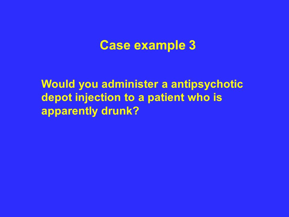 Case example 3 Would you administer a antipsychotic depot injection to a patient who is apparently drunk