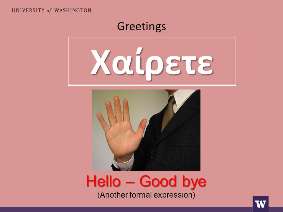 Greetings Hello – Good bye (Another formal expression)Χαίρετε