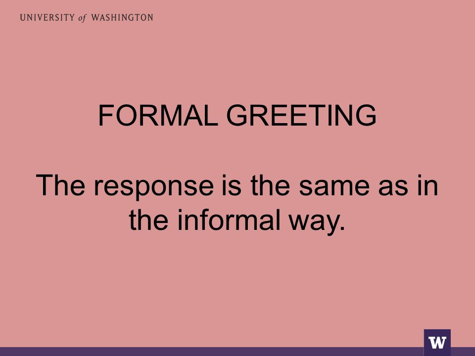 FORMAL GREETING The response is the same as in the informal way.