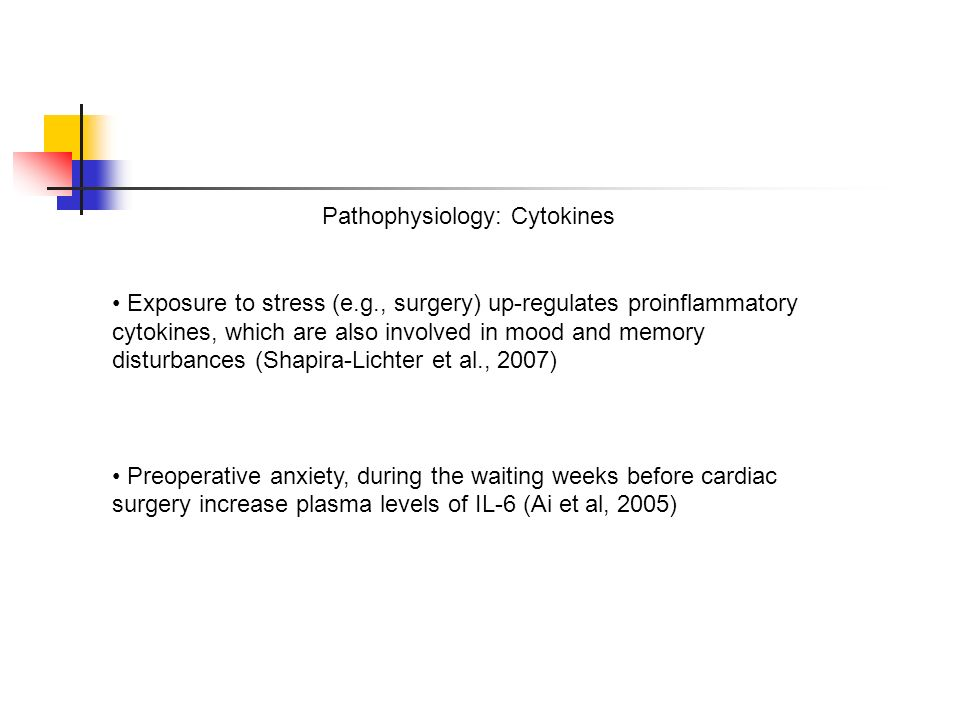 Pathophysiology: Cytokines Exposure to stress (e.g., surgery) up-regulates proinflammatory cytokines, which are also involved in mood and memory disturbances (Shapira-Lichter et al., 2007) Preoperative anxiety, during the waiting weeks before cardiac surgery increase plasma levels of IL-6 (Ai et al, 2005)