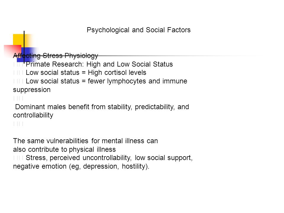 Psychological and Social Factors Affecting Stress Physiology Primate Research: High and Low Social Status Low social status = High cortisol levels Low social status = fewer lymphocytes and immune suppression Dominant males benefit from stability, predictability, and controllability The same vulnerabilities for mental illness can also contribute to physical illness Stress, perceived uncontrollability, low social support, negative emotion (eg, depression, hostility).