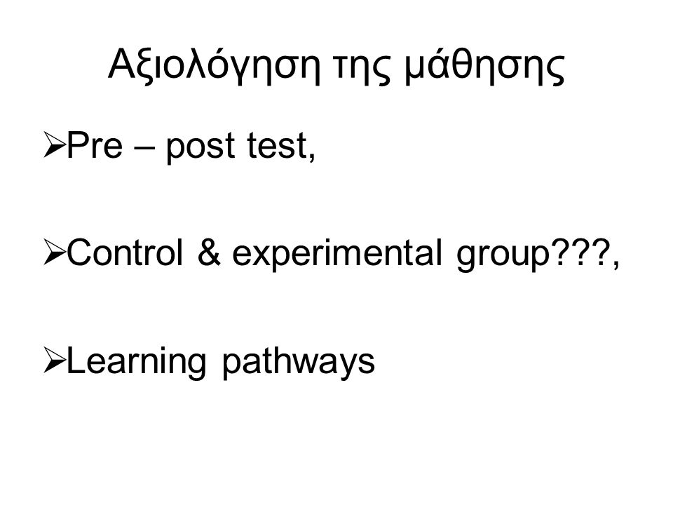 Αξιολόγηση της μάθησης  Pre – post test,  Control & experimental group ,  Learning pathways