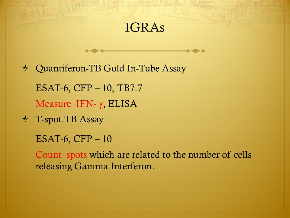 IGRAs  Quantiferon-TB Gold In-Tube Assay ESAT-6, CFP – 10, TB7.7 Measure IFN- γ, ELISA  T-spot.TB Assay ESAT-6, CFP – 10 Count spots which are related to the number of cells releasing Gamma Interferon.