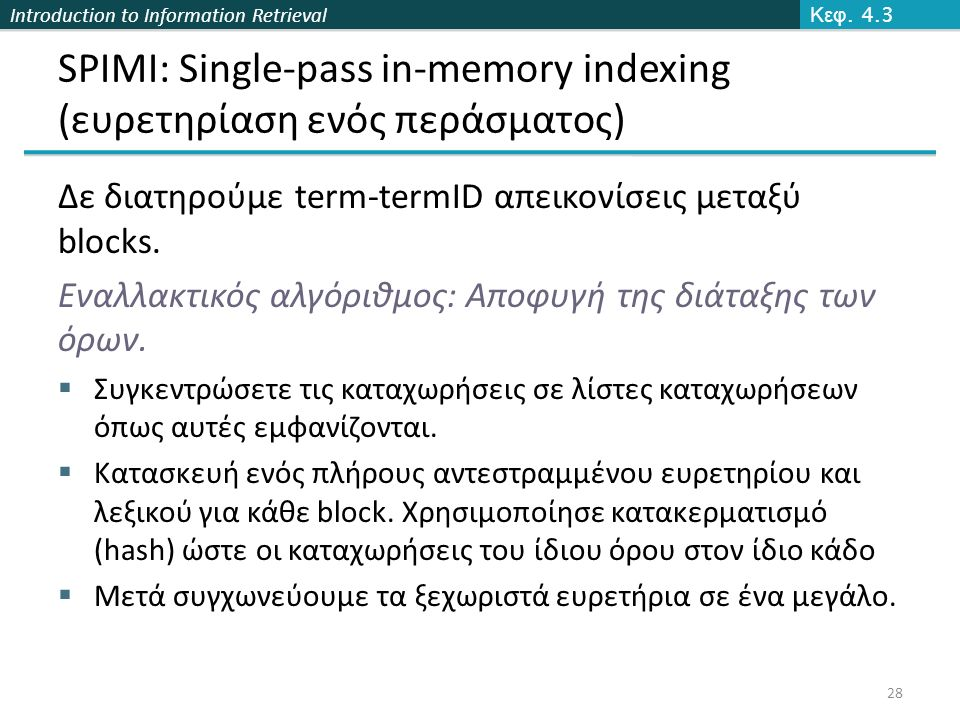 Introduction to Information Retrieval SPIMI: Single-pass in-memory indexing (ευρετηρίαση ενός περάσματος) Δε διατηρούμε term-termID απεικονίσεις μεταξύ blocks.