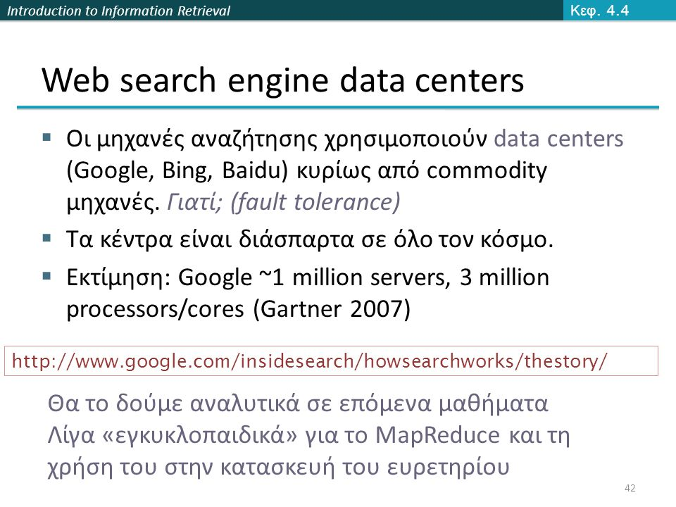 Introduction to Information Retrieval Web search engine data centers  Οι μηχανές αναζήτησης χρησιμοποιούν data centers (Google, Bing, Baidu) κυρίως από commodity μηχανές.