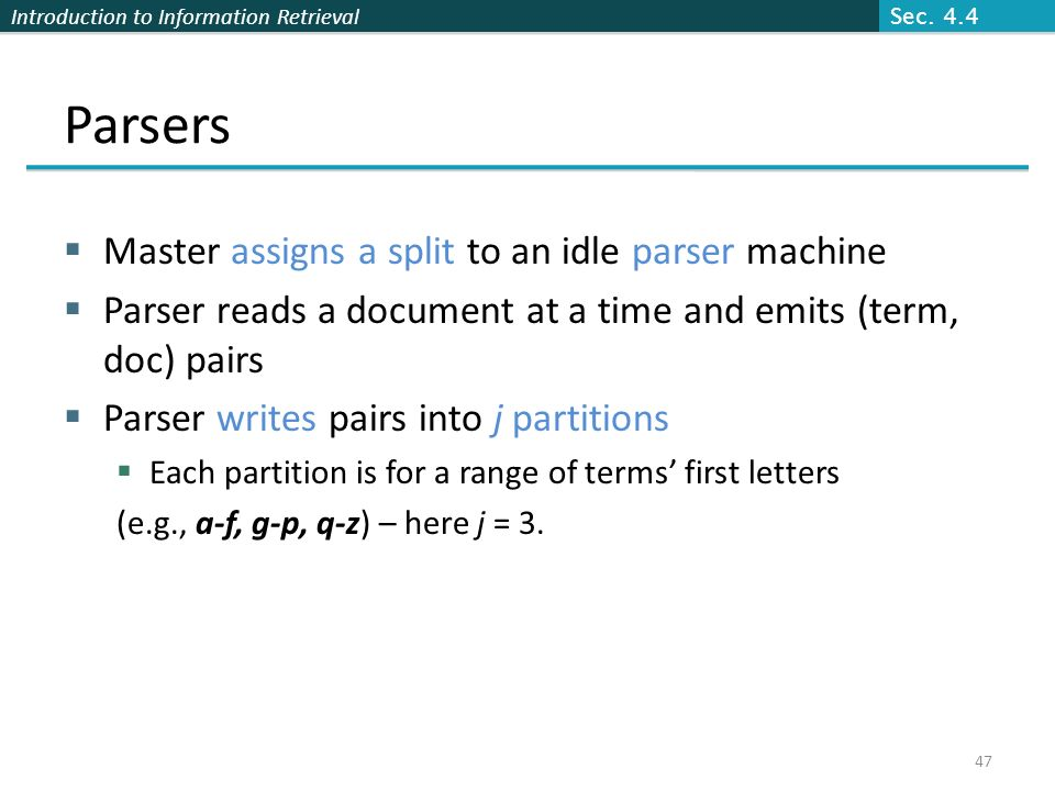 Introduction to Information Retrieval Parsers  Master assigns a split to an idle parser machine  Parser reads a document at a time and emits (term, doc) pairs  Parser writes pairs into j partitions  Each partition is for a range of terms' first letters (e.g., a-f, g-p, q-z) – here j = 3.