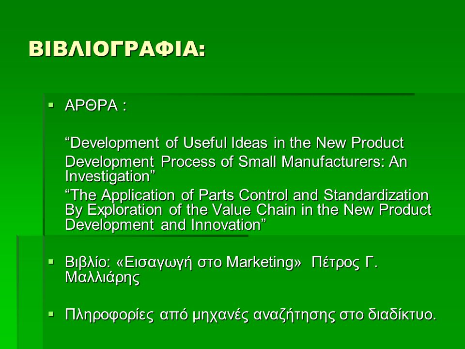 ΒΙΒΛΙΟΓΡΑΦΙΑ:  ΑΡΘΡΑ : Development of Useful Ideas in the New Product Development Process of Small Manufacturers: An Investigation The Application of Parts Control and Standardization By Exploration of the Value Chain in the New Product Development and Innovation  Βιβλίο: «Εισαγωγή στο Marketing» Πέτρος Γ.