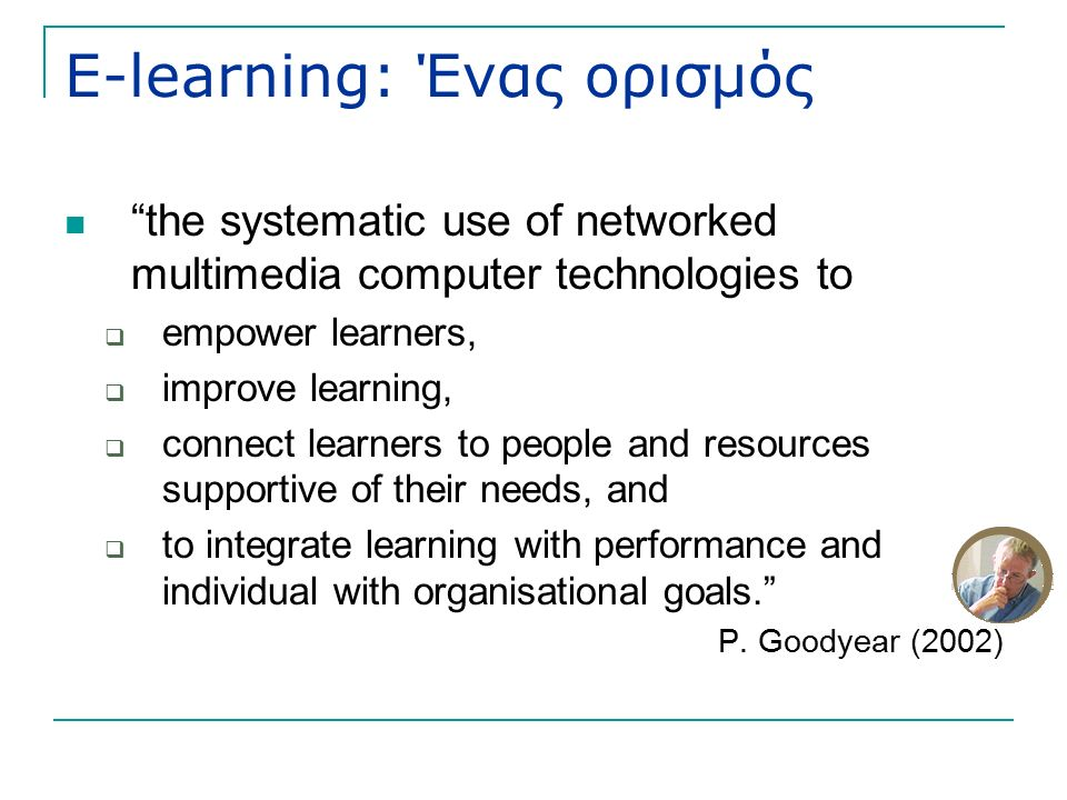 E-learning: Ένας ορισμός the systematic use of networked multimedia computer technologies to  empower learners,  improve learning,  connect learners to people and resources supportive of their needs, and  to integrate learning with performance and individual with organisational goals. P.