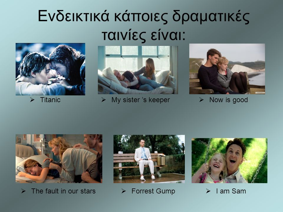  Forrest Gump  I am Sam  My sister 's keeper  The fault in our stars  Now is good  Titanic Ενδεικτικά κάποιες δραματικές ταινίες είναι: