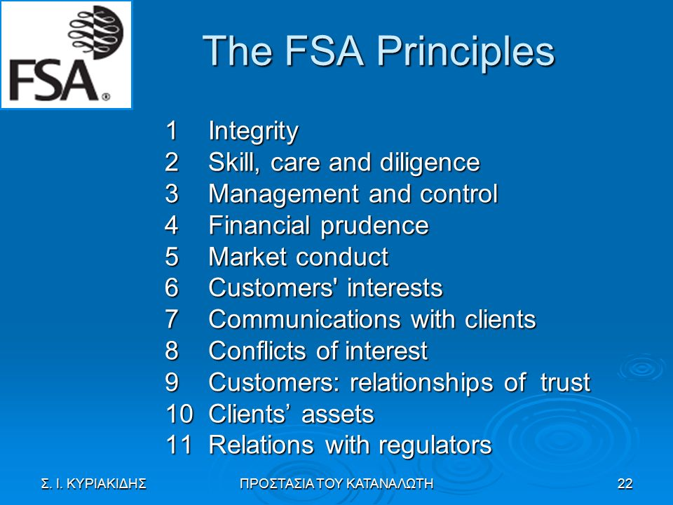 The FSA Principles 1 Integrity 2 Skill, care and diligence 3 Management and control 4 Financial prudence 5 Market conduct 6 Customers interests 7 Communications with clients 8 Conflicts of interest 9 Customers: relationships of trust 10 Clients' assets 11 Relations with regulators Σ.