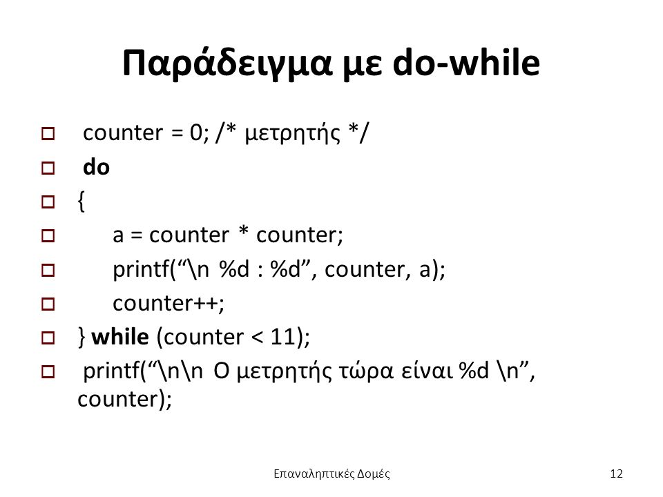 Παράδειγμα με do-while  counter = 0; /* μετρητής */  do  {  a = counter * counter;  printf( \n %d : %d , counter, a);  counter++;  } while (counter < 11);  printf( \n\n Ο μετρητής τώρα είναι %d \n , counter); Επαναληπτικές Δομές12