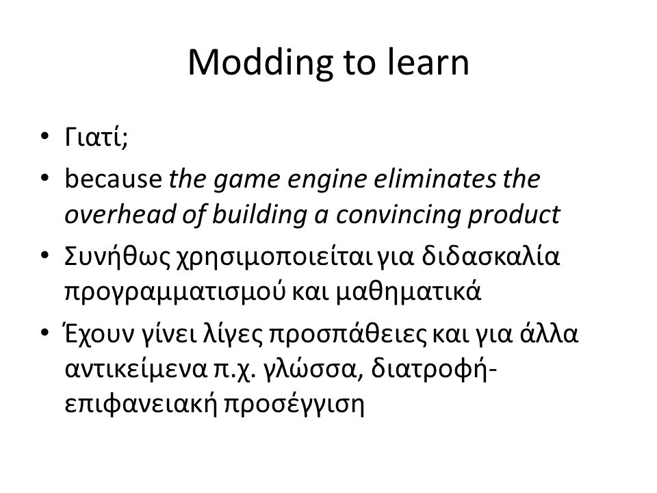 Modding to learn Γιατί; because the game engine eliminates the overhead of building a convincing product Συνήθως χρησιμοποιείται για διδασκαλία προγραμματισμού και μαθηματικά Έχουν γίνει λίγες προσπάθειες και για άλλα αντικείμενα π.χ.