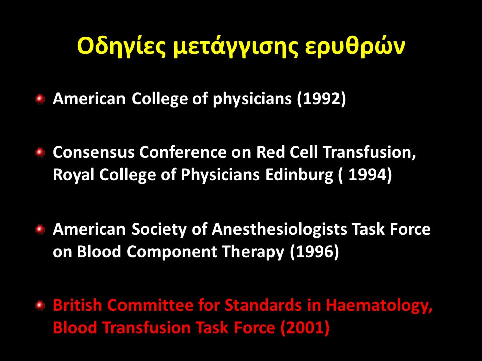Οδηγίες μετάγγισης ερυθρών American College of physicians (1992) Consensus Conference on Red Cell Transfusion, Royal College of Physicians Edinburg ( 1994) American Society of Anesthesiologists Task Force on Blood Component Therapy (1996) British Committee for Standards in Haematology, Blood Transfusion Task Force (2001)
