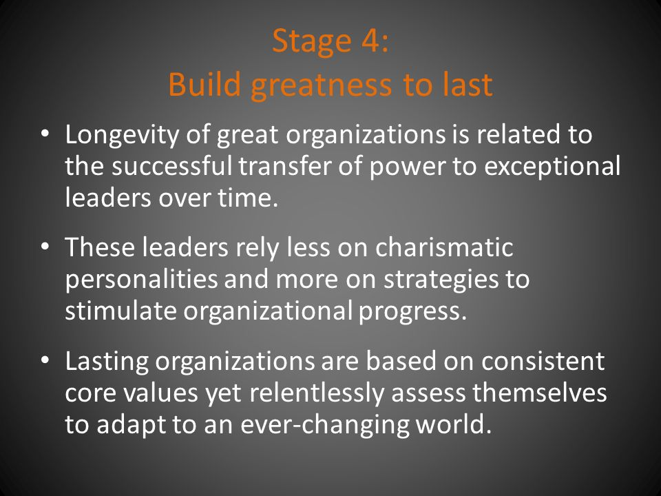 Stage 4: Build greatness to last Longevity of great organizations is related to the successful transfer of power to exceptional leaders over time.