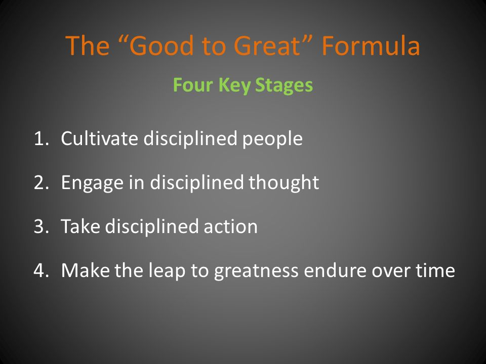The Good to Great Formula 1.Cultivate disciplined people 2.Engage in disciplined thought 3.Take disciplined action 4.Make the leap to greatness endure over time Four Key Stages