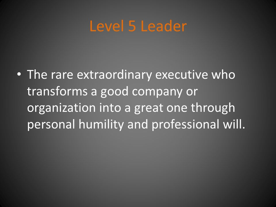 Level 5 Leader The rare extraordinary executive who transforms a good company or organization into a great one through personal humility and professional will.