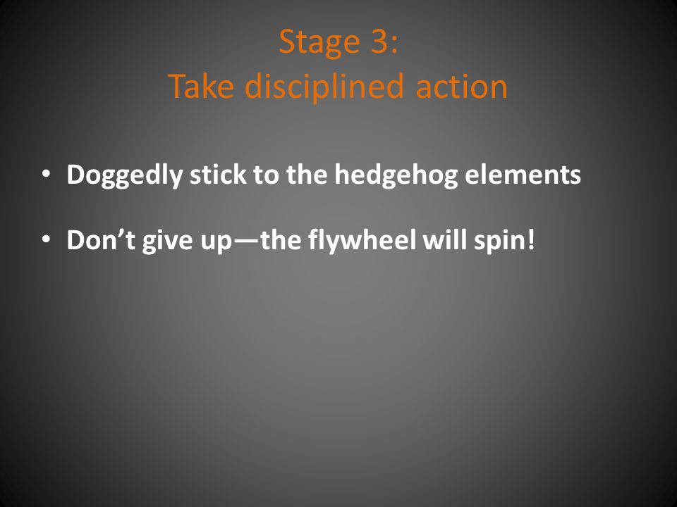 Stage 3: Take disciplined action Doggedly stick to the hedgehog elements Don't give up—the flywheel will spin!