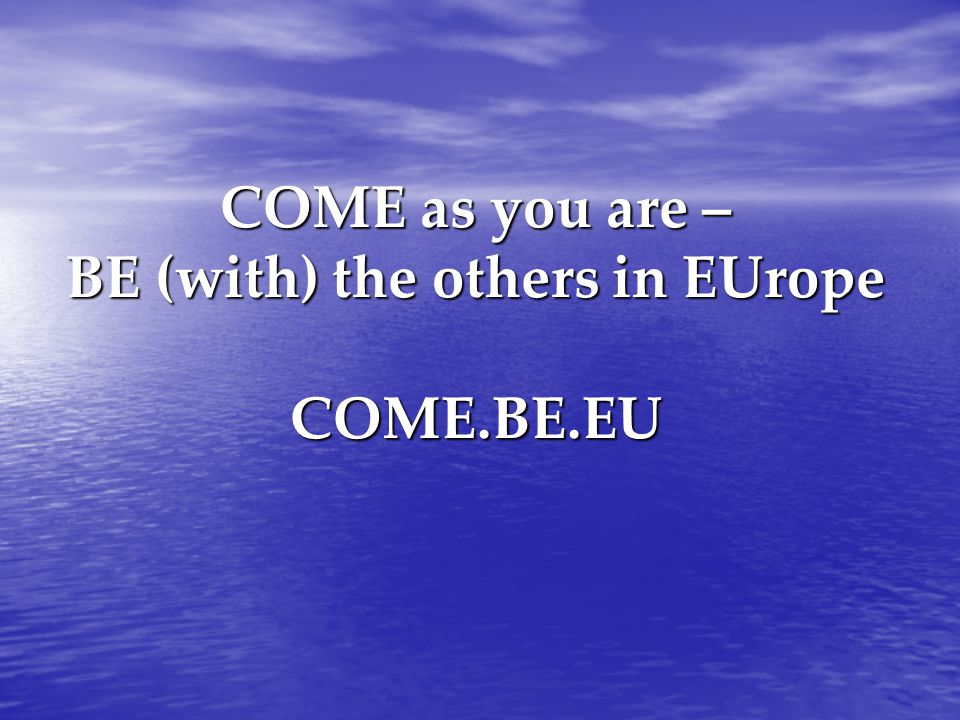 COME as you are – BE (with) the others in EUrope COME.BE.EU