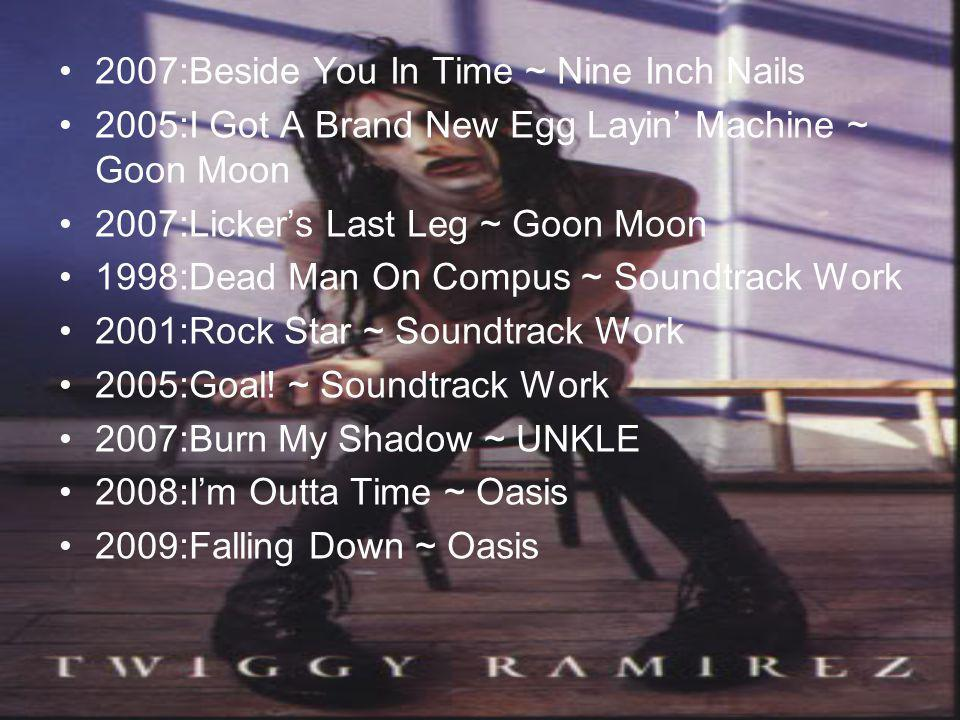 •2•2007:Beside You In Time ~ Nine Inch Nails •2•2005:I Got A Brand New Egg Layin' Machine ~ Goon Moon •2•2007:Licker's Last Leg ~ Goon Moon •1•1998:Dead Man On Compus ~ Soundtrack Work •2•2001:Rock Star ~ Soundtrack Work •2•2005:Goal.