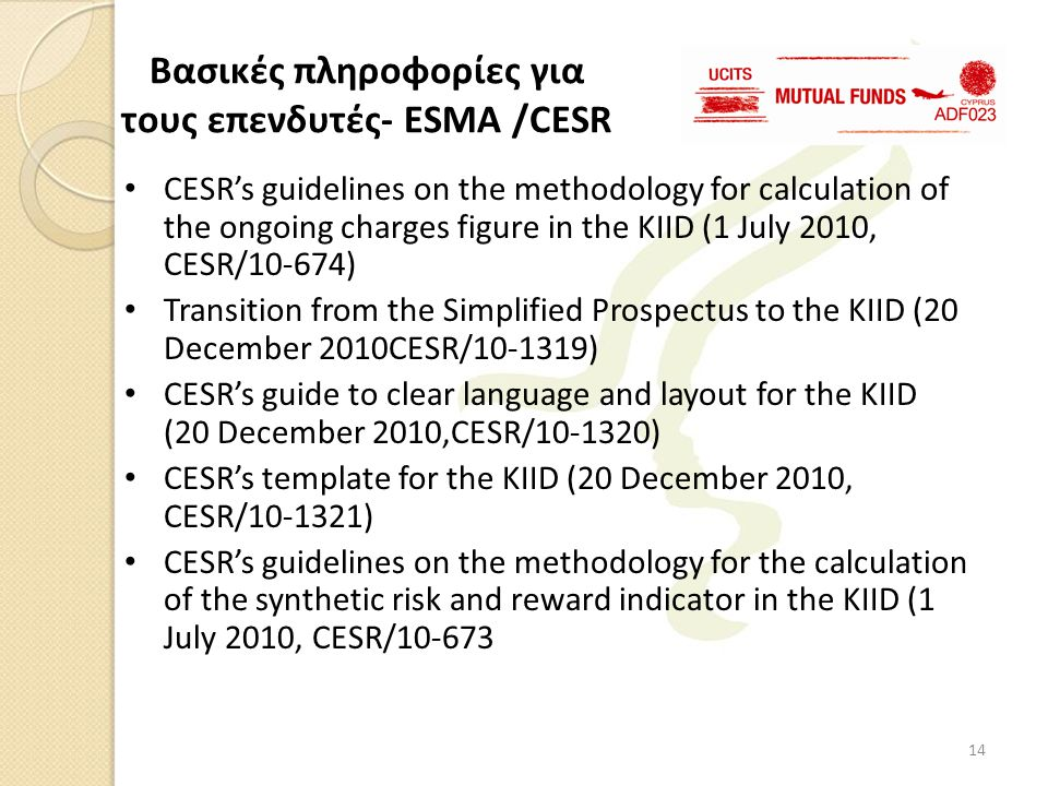 • CESR's guidelines on the methodology for calculation of the ongoing charges figure in the KIID (1 July 2010, CESR/10-674) • Transition from the Simplified Prospectus to the KIID (20 December 2010CESR/10-1319) • CESR's guide to clear language and layout for the KIID (20 December 2010,CESR/10-1320) • CESR's template for the KIID (20 December 2010, CESR/10-1321) • CESR's guidelines on the methodology for the calculation of the synthetic risk and reward indicator in the KIID (1 July 2010, CESR/10-673 Βασικές πληροφορίες για τους επενδυτές- ESMA /CESR 14