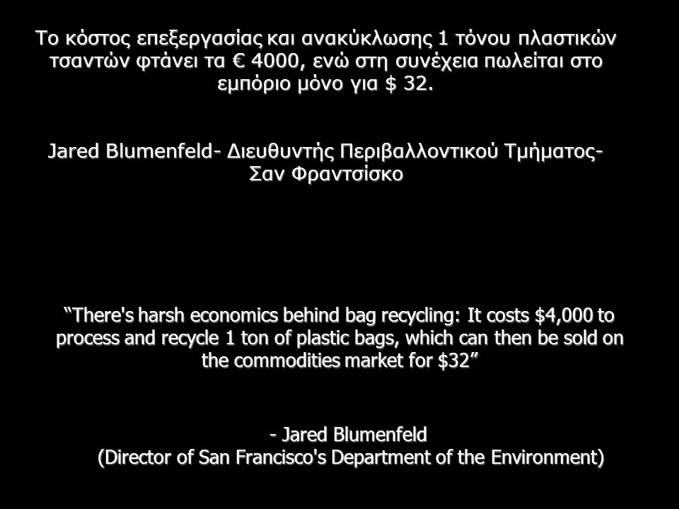There s harsh economics behind bag recycling: It costs $4,000 to process and recycle 1 ton of plastic bags, which can then be sold on the commodities market for $32 - Jared Blumenfeld (Director of San Francisco s Department of the Environment) Το κόστος επεξεργασίας και ανακύκλωσης 1 τόνου πλαστικών τσαντών φτάνει τα € 4000, ενώ στη συνέχεια πωλείται στο εμπόριο μόνο για $ 32.