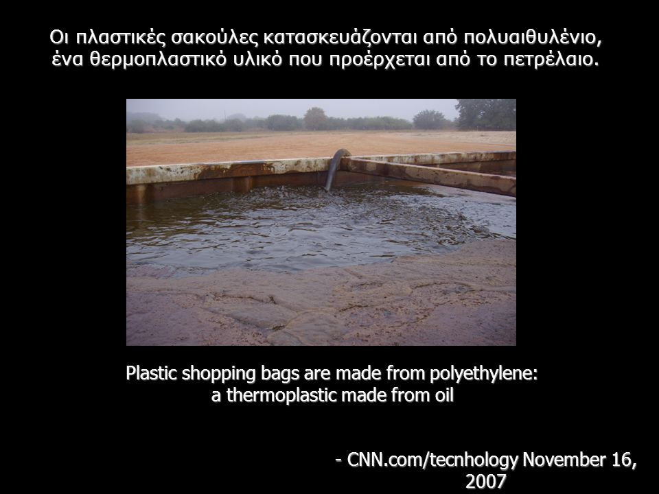 Plastic shopping bags are made from polyethylene: a thermoplastic made from oil - CNN.com/tecnhology November 16, 2007 Οι πλαστικές σακούλες κατασκευάζονται από πολυαιθυλένιο, ένα θερμοπλαστικό υλικό που προέρχεται από το πετρέλαιο.