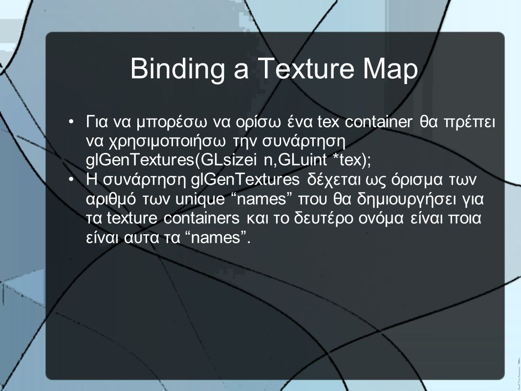 Binding a Texture Map •Για να μπορέσω να ορίσω ένα tex container θα πρέπει να χρησιμοποιήσω την συνάρτηση glGenTextures(GLsizei n,GLuint *tex); •H συνάρτηση glGenTextures δέχεται ως όρισμα των αριθμό των unique names που θα δημιουργήσει για τα texture containers και το δευτέρο ονόμα είναι ποια είναι αυτα τα names .