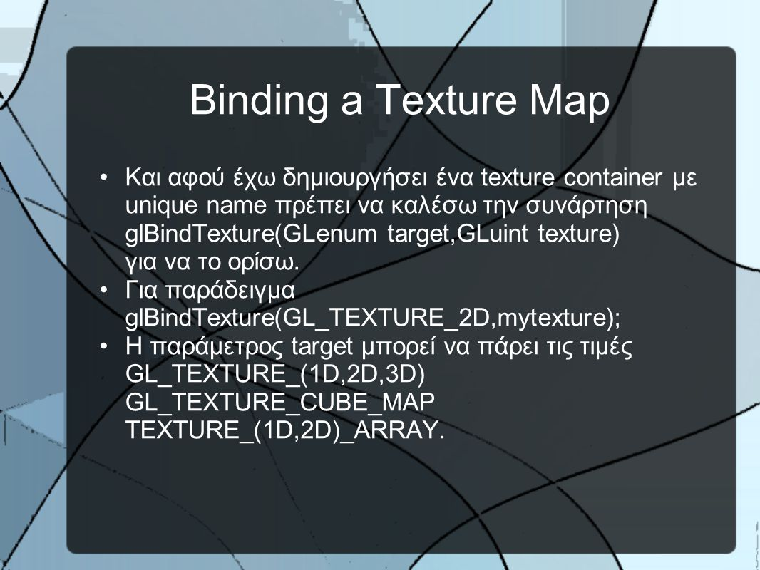 Binding a Texture Map •Και αφού έχω δημιουργήσει ένα texture container με unique name πρέπει να καλέσω την συνάρτηση glBindTexture(GLenum target,GLuint texture) για να το ορίσω.
