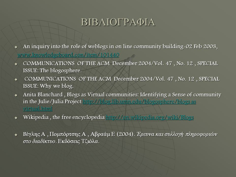 ΒΙΒΛΙΟΓΡΑΦΙΑ  An inquiry into the role of weblogs in on line community building-02 Feb 2003, www.knowledgeboard.con/item/101440 www.knowledgeboard.con/item/101440www.knowledgeboard.con/item/101440  COMMUNICATIONS OF THE ACM December 2004/Vol.