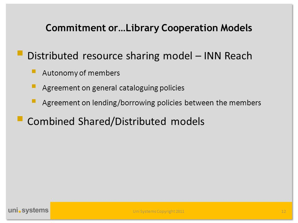 Commitment or…Library Cooperation Models Uni Systems Copyright 201112  Distributed resource sharing model – INN Reach  Autonomy of members  Agreement on general cataloguing policies  Agreement on lending/borrowing policies between the members  Combined Shared/Distributed models