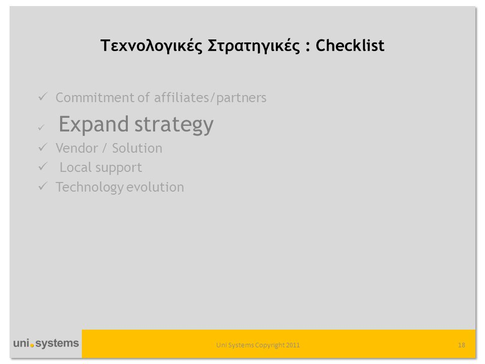 Τεχνολογικές Στρατηγικές : Checklist Uni Systems Copyright 201118  Commitment of affiliates/partners  Expand strategy  Vendor / Solution  Local support  Technology evolution