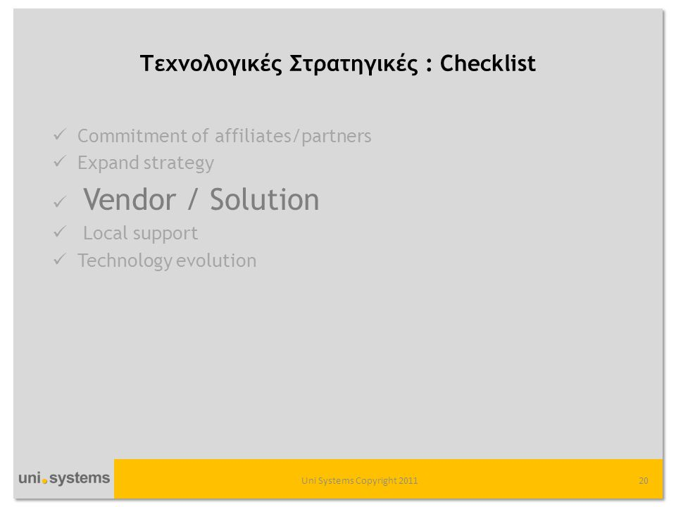 Τεχνολογικές Στρατηγικές : Checklist Uni Systems Copyright 201120  Commitment of affiliates/partners  Expand strategy  Vendor / Solution  Local support  Technology evolution