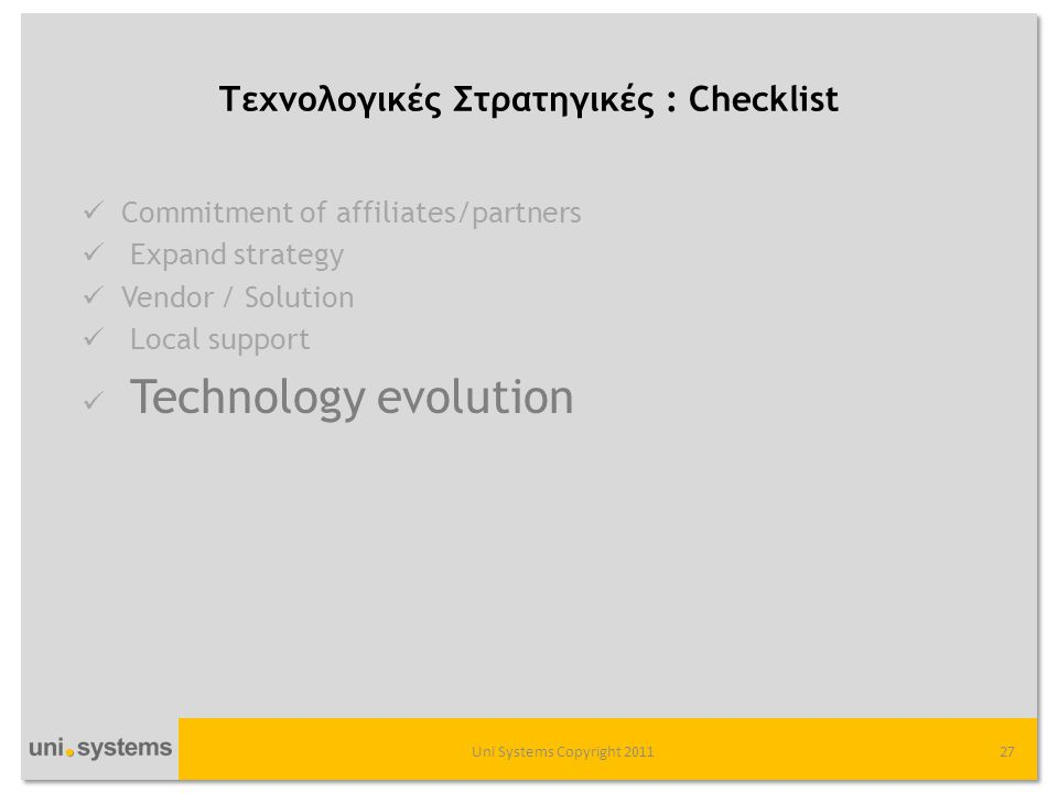 Τεχνολογικές Στρατηγικές : Checklist Uni Systems Copyright 201127  Commitment of affiliates/partners  Expand strategy  Vendor / Solution  Local support  Technology evolution