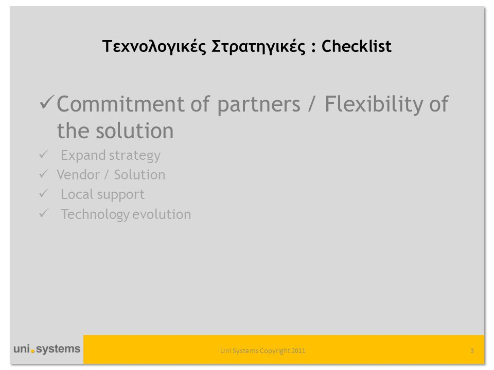 Τεχνολογικές Στρατηγικές : Checklist Uni Systems Copyright 20113  Commitment of partners / Flexibility of the solution  Expand strategy  Vendor / Solution  Local support  Technology evolution