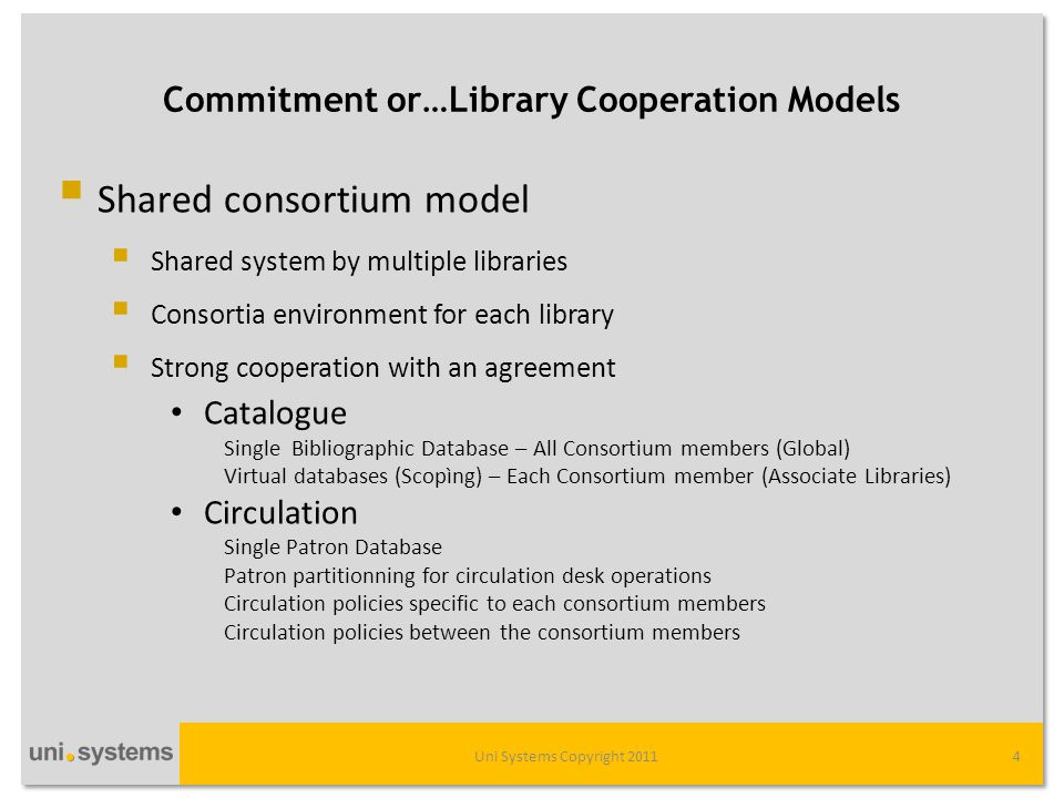 Commitment or…Library Cooperation Models Uni Systems Copyright 20114  Shared consortium model  Shared system by multiple libraries  Consortia environment for each library  Strong cooperation with an agreement • Catalogue Single Bibliographic Database – All Consortium members (Global) Virtual databases (Scopìng) – Each Consortium member (Associate Libraries) • Circulation Single Patron Database Patron partitionning for circulation desk operations Circulation policies specific to each consortium members Circulation policies between the consortium members