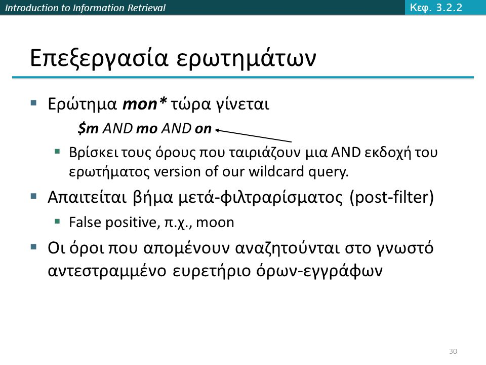 Introduction to Information Retrieval Επεξεργασία ερωτημάτων  Ερώτημα mon* τώρα γίνεται $m AND mo AND on  Βρίσκει τους όρους που ταιριάζουν μια AND εκδοχή του ερωτήματος version of our wildcard query.