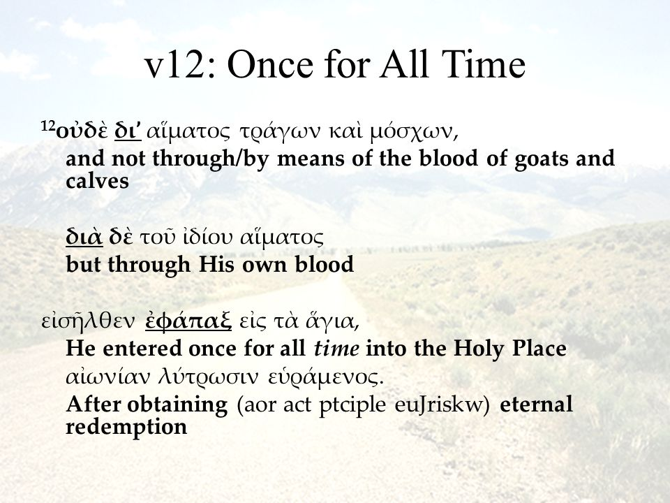v12: Once for All Time 12 οὐδὲ δι ' αἵματος τράγων καὶ μόσχων, and not through/by means of the blood of goats and calves διὰ δὲ τοῦ ἰδίου αἵματος but through His own blood εἰσῆλθεν ἐφάπαξ εἰς τὰ ἅγια, He entered once for all time into the Holy Place αἰωνίαν λύτρωσιν εὑράμενος.
